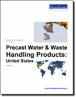 Precast Water & Waste Handling Products: United States - The Freedonia Group - Industry Market Research